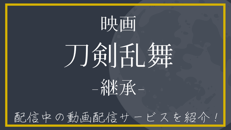 【映画刀剣乱舞-継承-】の動画を無料で見れる動画配信サービスを紹介!